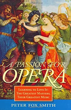 A Passion for Opera: Learning to Love It: The Greatest Masters, Their Greatest Music 9781570762802