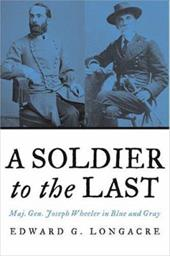 A Soldier to the Last: Maj. Gen. Joseph Wheeler in Blue and Gray 7091644