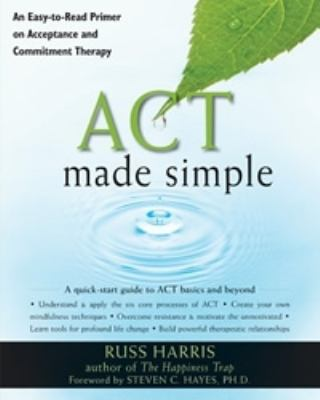 ACT Made Simple: An Easy-To-Read Primer on Acceptance and Commitment Therapy 9781572247055