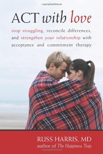 ACT with Love: Stop Struggling, Reconcile Differences, and Strengthen Your Relationship with Acceptance and Commitment Therapy 9781572246225