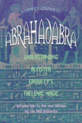 Abrahadabra: Understanding Aleister Crowley's Thelemic Magick 9781578633265