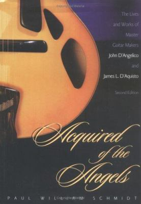 Acquired of the Angels, Second Edition: The Lives and Works of Master Guitar Makers John D'Angelico and James L. D'Aquisto 9781578860029