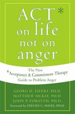 Act on Life Not on Anger: The New Acceptance and Commitment Therapy Guide to Problem Anger 9781572244405