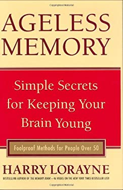 Ageless Memory: Simple Secrets for Keeping Your Brain Young - Foolproof Methods for People Over 50 9781579127503