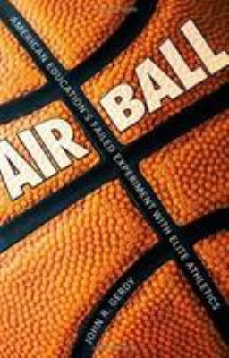 Air Ball: American Education's Failed Experiment with Elite Athletics 9781578068388