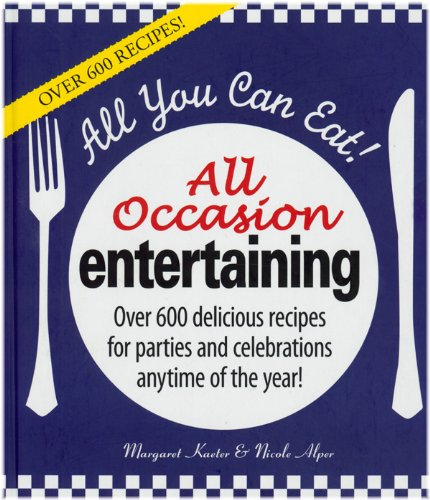All You Can Eat! All Occasion Entertaining: More Than 600 Delicious Recipes for Parties and Celebrations Anytime of the Year! 9781572157217