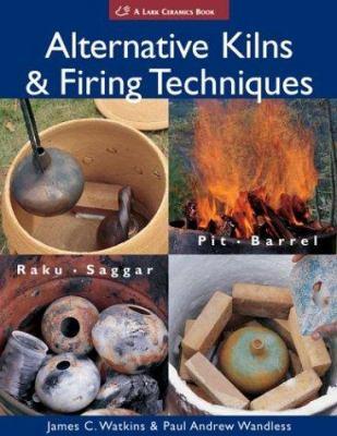 Alternative Kilns & Firing Techniques: Raku * Saggar * Pit * Barrel 9781579904555