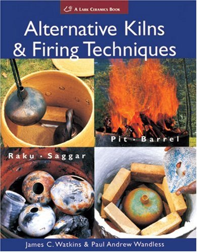 Alternative Kilns & Firing Techniques: Raku * Saggar * Pit * Barrel 9781579909529