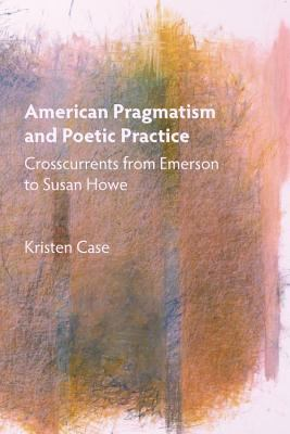 American Pragmatism and Poetic Practice: Crosscurrents from Emerson to Susan Howe 9781571134851