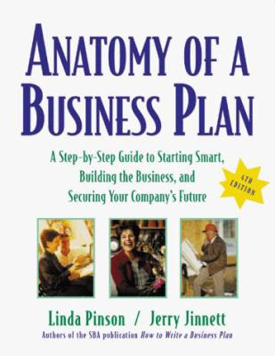Anatomy of a Business Plan: A Step-By-Step Guide to Starting Smart, Building the Business, and Securing Your Company's Future 9781574101270