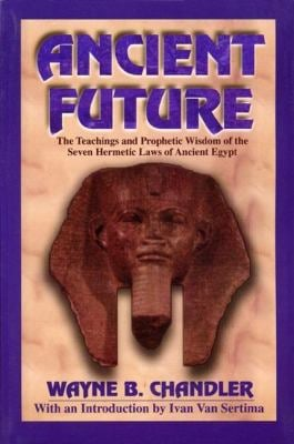 Ancient Future: The Teachings and Prophetic Wisdom of the Seven Hermetic Laws of Ancient Egypt 9781574780017