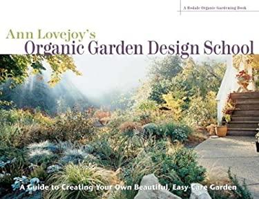 Ann Lovejoy's Organic Garden Design School: A Guide to Creating Your Own Beautiful, Easy-Care Garden 9781579549879