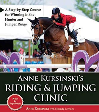 Anne Kursinski's Riding & Jumping Clinic: A Step-By-Step Course for Winning in the Hunter and Jumper Rings 9781570764967