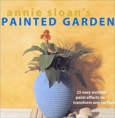 Annie Sloan's Painted Garden: 25 Easy Outdoor Paint Effects to Transform Any Surface 9781571459275