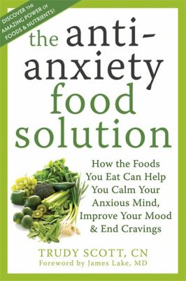 The Anti-Anxiety Food Solution: How the Foods You Eat Can Help You Calm Your Anxious Mind, Improve Your Mood, & End Cravings 9781572249257