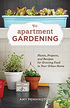 Apartment Gardening: Plants, Projects, and Recipes for Growing Food in Your Urban Home 9781570616884