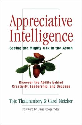 Appreciative Intelligence: Seeing the Mighty Oak in the Acorn 9781576753538