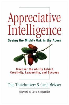 Appreciative Intelligence: Seeing the Mighty Oak in the Acorn 9781576753538