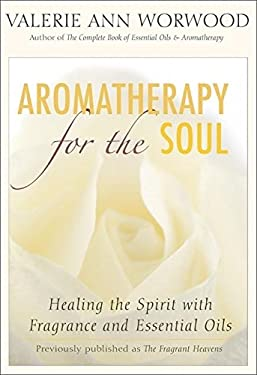 Aromatherapy for the Soul: Healing the Spirit with Fragrance and Essential Oils 9781577315629