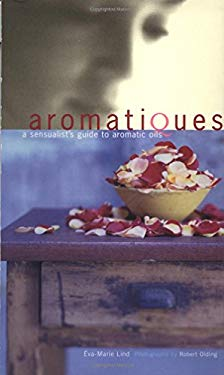 Aromatiques: A Sensualist's Guide to Aromatic Oils 9781579590697