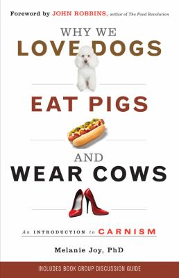 Why We Love Dogs, Eat Pigs, and Wear Cows: An Introduction to Carnism: The Belief System That Enables Us to Eat Some Animals and Not Others 9781573245050