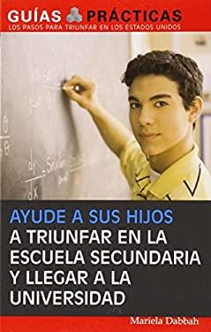 Ayude a Sus Hijos a Triunfar En La Escuela Secundaria y Llegar a la Universidad: Guia Para Padres Latinos 9781572486447