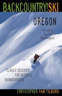 Backcountry Ski! Oregon: Classic Descents for Skiers and Snowboarders, Includes Southwest Washington 9781570612329