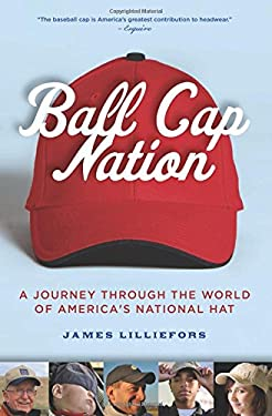 Ball Cap Nation: A Journey Through the World of America's National Hat 9781578603404