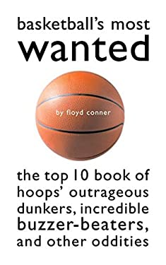 Basketball's Most Wanted: The Top 10 Book of Hoops' Outrageous Dunkers, Incredible Buzzer-Beaters, and Other Oddities 9781574883619