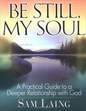 Be Still, My Soul: A Practical Guide to a Deeper Relationship with God 7116150