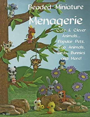 Beaded Miniatures Menagerie: Cute & Clever Animalspopular Pets, Zoo Animals Birds Bunnies & More 9781574212693