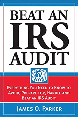 Beat an IRS Audit: Everything You Need to Know to Avoid, Prepare For, Handle and Beat an IRS Audit 9781572485792