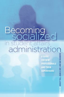 Becoming Socialized in Student Affairs Administration: A Guide for New Professionals and Their Supervisors 9781579222765