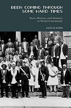 Been Coming Through Some Hard Times: Race, History, and Memory in Western Kentucky 9781572339156