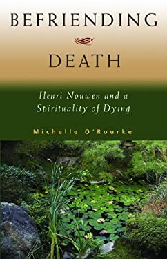 Befriending Death: Henri Nouwen and a Spirituality of Dying 9781570758409