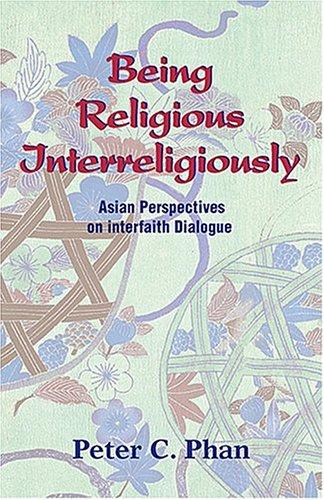 Being Religious Interreligiously: Asian Perspectives on Interfaith Dialogue 9781570755651