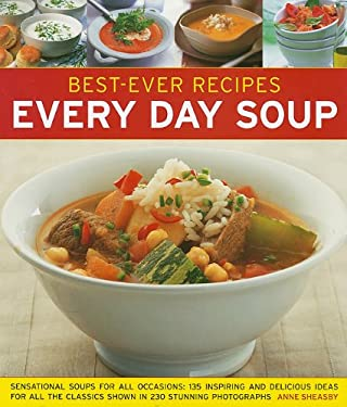 Best-Ever Recipes Every Day Soup: Sensational Soups for All Occasions: 135 Inspiring and Delicious Ideas for All the Classics Shown in 230 Stunning Ph 9781572155893