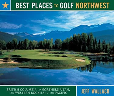 Best Places to Golf Northwest: British Columbia to Northern Utah, the Western Rockies to the Pacific 9781570613951