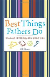 Best Things Fathers Do: Ideas and Advice from Real-World Dads