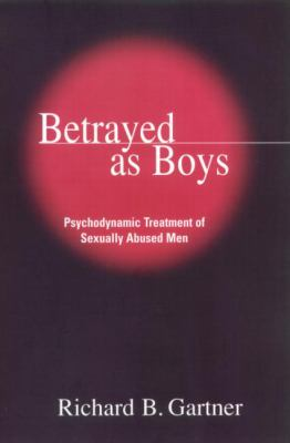 Betrayed as Boys: Psychodynamic Treatment of Sexually Abused Men 9781572306448
