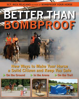 Better Than Bombproof: New Ways to Make Your Horse a Solid Citizen and Keep You Safe on the Ground, in the Arena, on the Trail 9781570764363