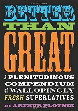 Better Than Great: A Plenitudinous Compendium of Wallopingly Fresh Superlatives 9781573446600