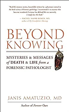 Beyond Knowing: Mysteries and Messages of Death and Life from a Forensic Pathologist 9781577316343