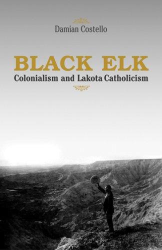 Black Elk: Colonialism and Lakota Catholicism 9781570755804