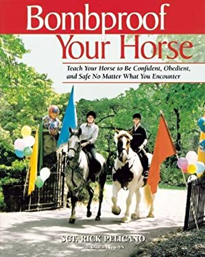 Bombproof Your Horse: Teach Your Horse to Be Confident, Obedient, and Safe No Matter What You Encounter 9781570762604