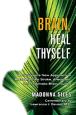 Brain, Heal Thyself: A Caregiver's New Approach to Recovery from Stroke, Aneurysm, and Traumatic Brain Injuries 9781571744760
