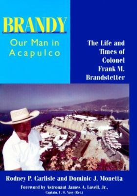 Brandy, Our Man in Acapulco: The Life and Times of Colonel Frank M. Brandstetter 9781574410693