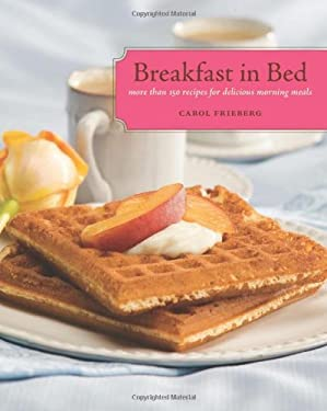 Breakfast in Bed: More Than 150 Recipes for Delicious Morning Meals 9781570615474