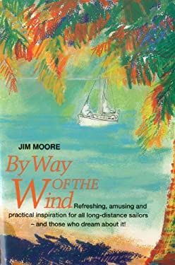 By Way of the Wind: Refreshing, Amusing and Practical Inspiration for All Long-Distance Sailors -- And Those Who Dream about It! 9781574090031