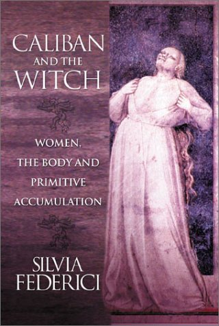 Caliban and the Witch: Women, the Body and Primitive Accumulation 9781570270598